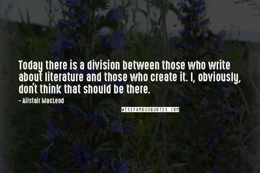 Alistair MacLeod quotes: Today there is a division between those who write about literature and those who create it. I, obviously, don't think that should be there.