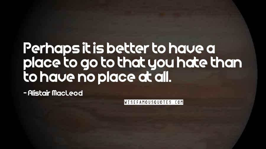 Alistair MacLeod quotes: Perhaps it is better to have a place to go to that you hate than to have no place at all.