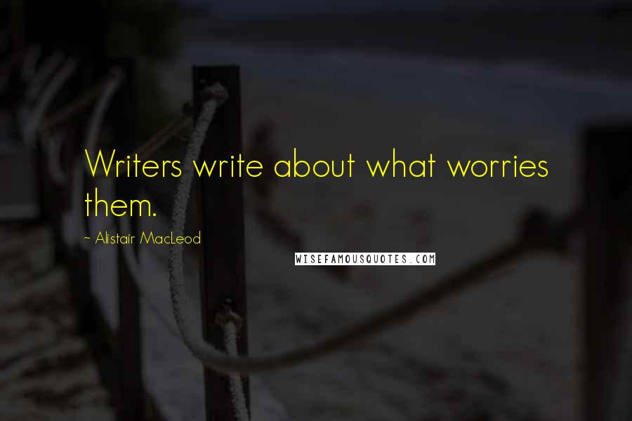 Alistair MacLeod quotes: Writers write about what worries them.