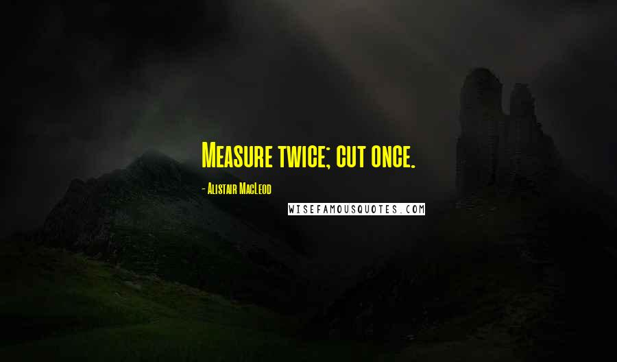 Alistair MacLeod quotes: Measure twice; cut once.