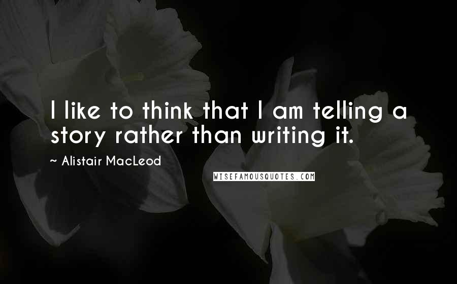 Alistair MacLeod quotes: I like to think that I am telling a story rather than writing it.
