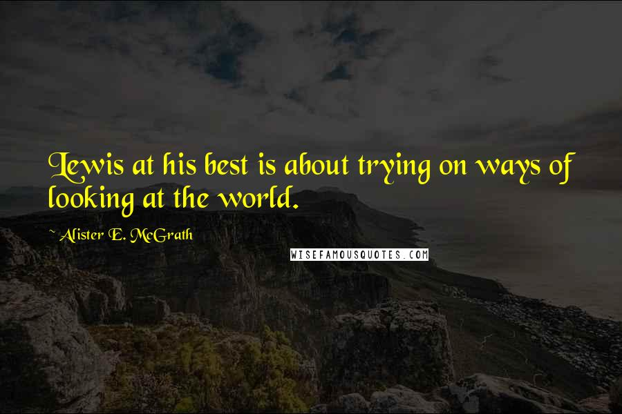 Alister E. McGrath quotes: Lewis at his best is about trying on ways of looking at the world.