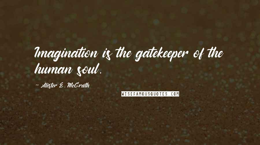 Alister E. McGrath quotes: Imagination is the gatekeeper of the human soul.