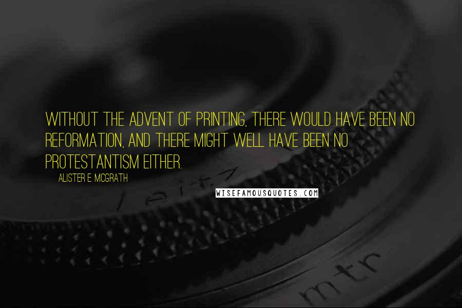 Alister E. McGrath quotes: Without the advent of printing, there would have been no Reformation, and there might well have been no Protestantism either.