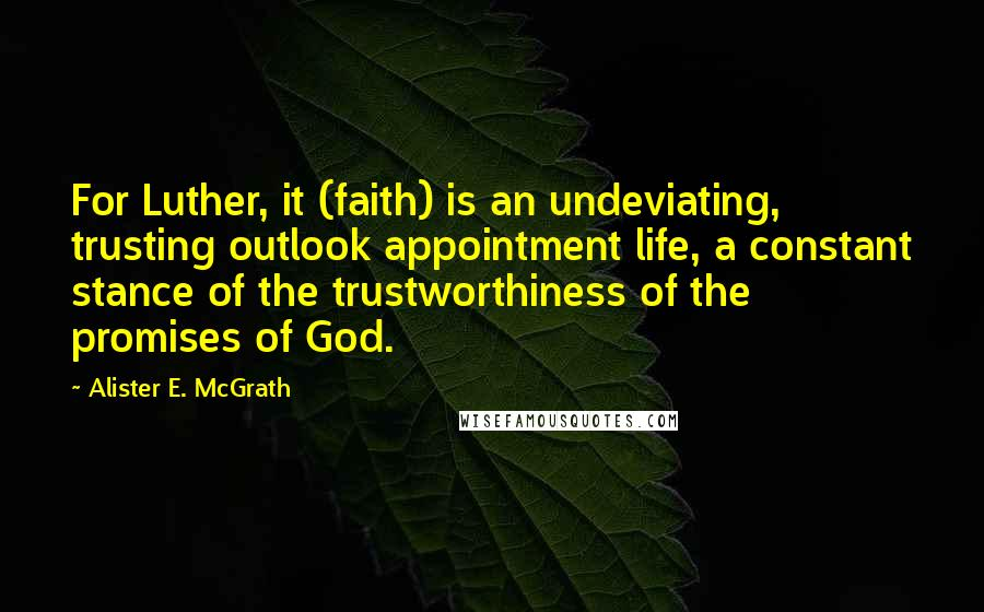Alister E. McGrath quotes: For Luther, it (faith) is an undeviating, trusting outlook appointment life, a constant stance of the trustworthiness of the promises of God.