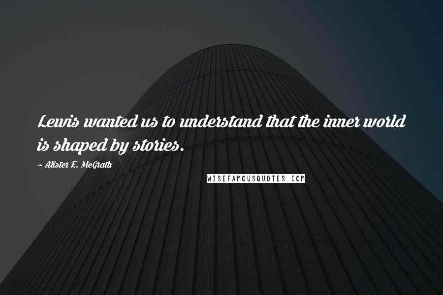 Alister E. McGrath quotes: Lewis wanted us to understand that the inner world is shaped by stories.