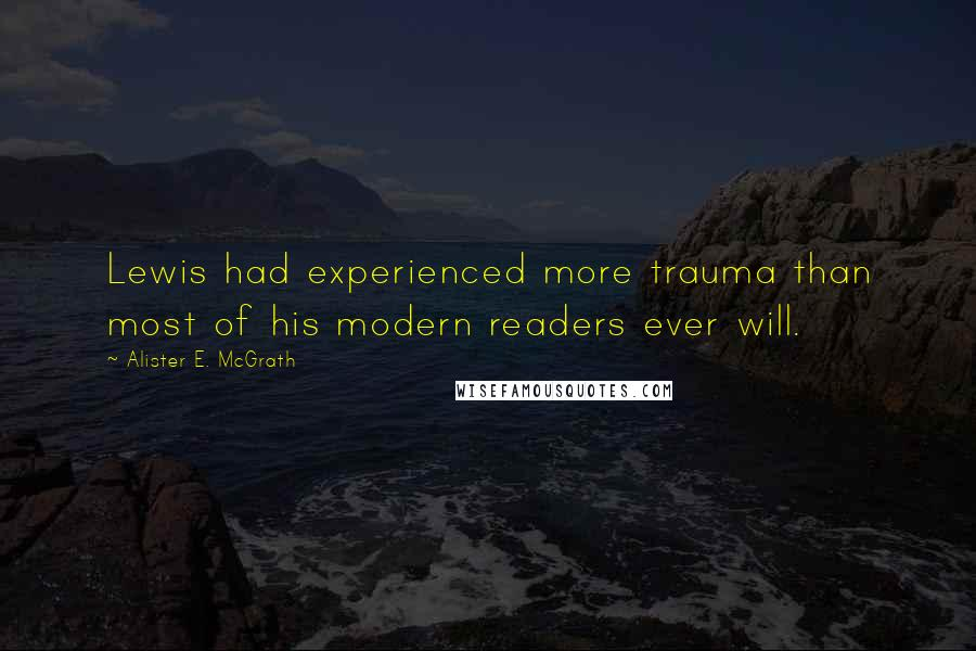 Alister E. McGrath quotes: Lewis had experienced more trauma than most of his modern readers ever will.