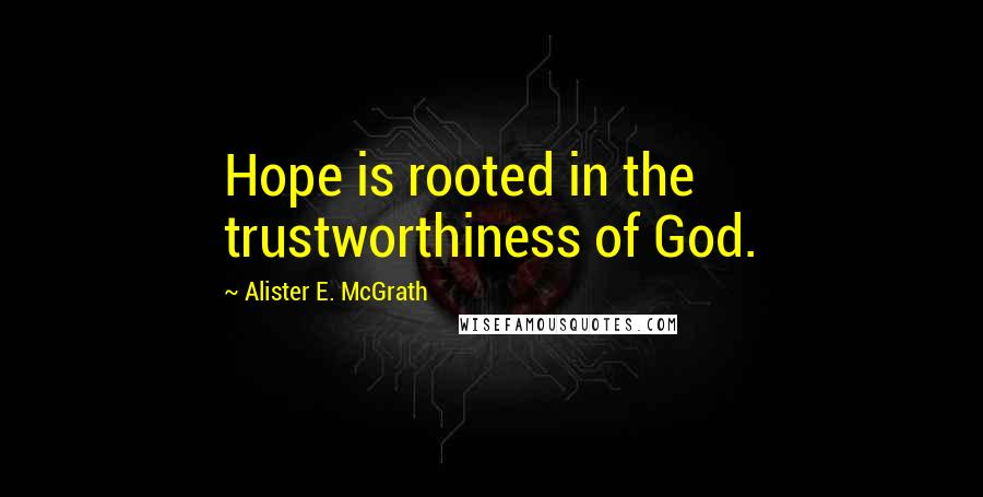 Alister E. McGrath quotes: Hope is rooted in the trustworthiness of God.