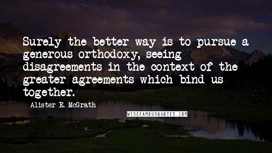 Alister E. McGrath quotes: Surely the better way is to pursue a generous orthodoxy, seeing disagreements in the context of the greater agreements which bind us together.