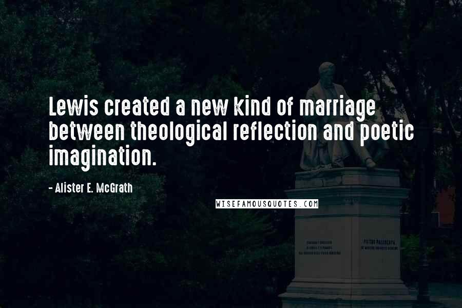 Alister E. McGrath quotes: Lewis created a new kind of marriage between theological reflection and poetic imagination.