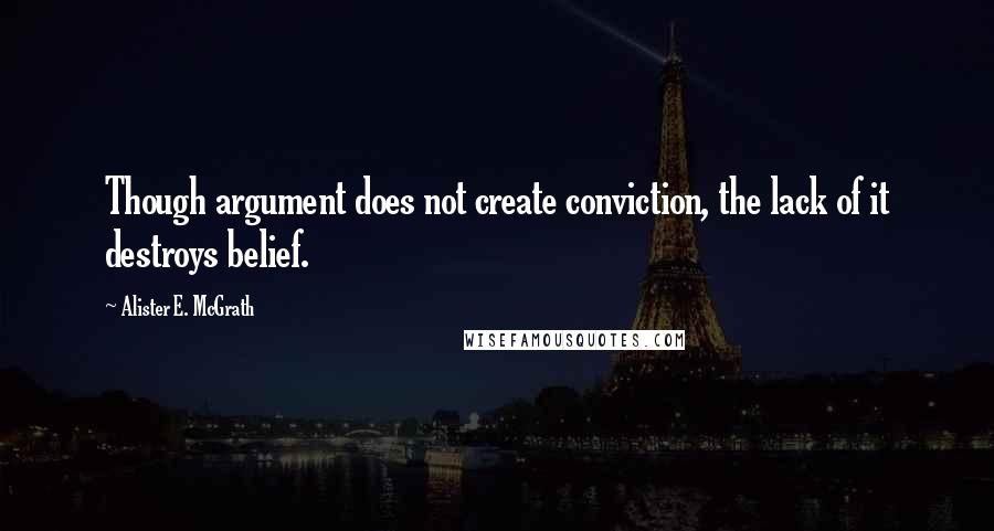 Alister E. McGrath quotes: Though argument does not create conviction, the lack of it destroys belief.