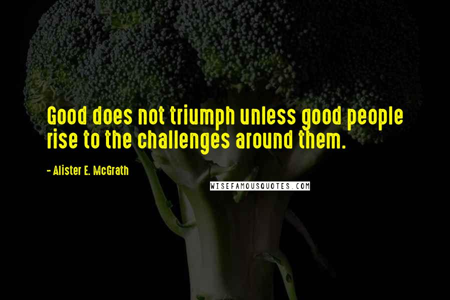 Alister E. McGrath quotes: Good does not triumph unless good people rise to the challenges around them.