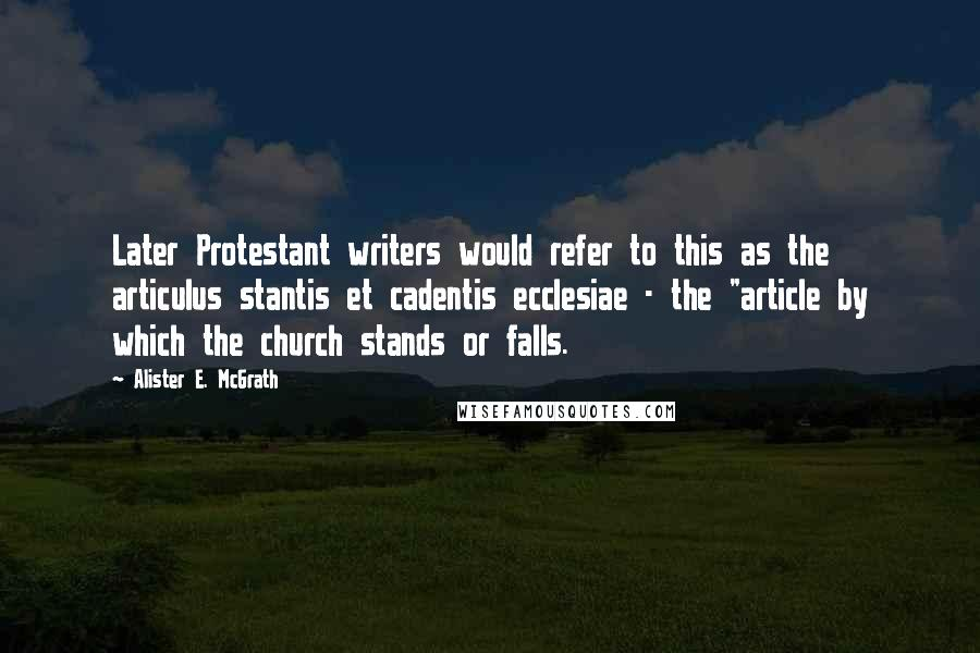 "Alister E. McGrath quotes: Later Protestant writers would refer to this as the articulus stantis et cadentis ecclesiae - the ""article by which the church stands or falls."