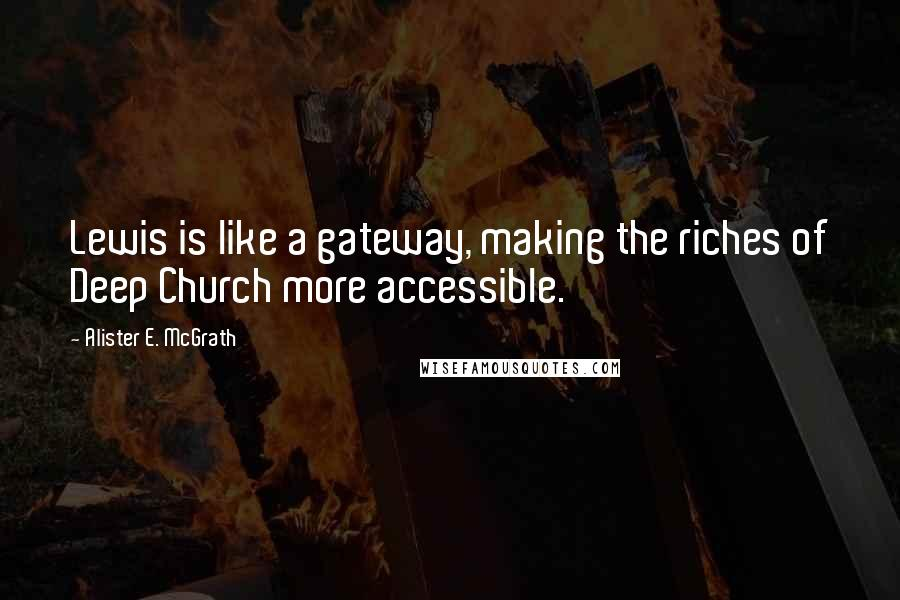 Alister E. McGrath quotes: Lewis is like a gateway, making the riches of Deep Church more accessible.