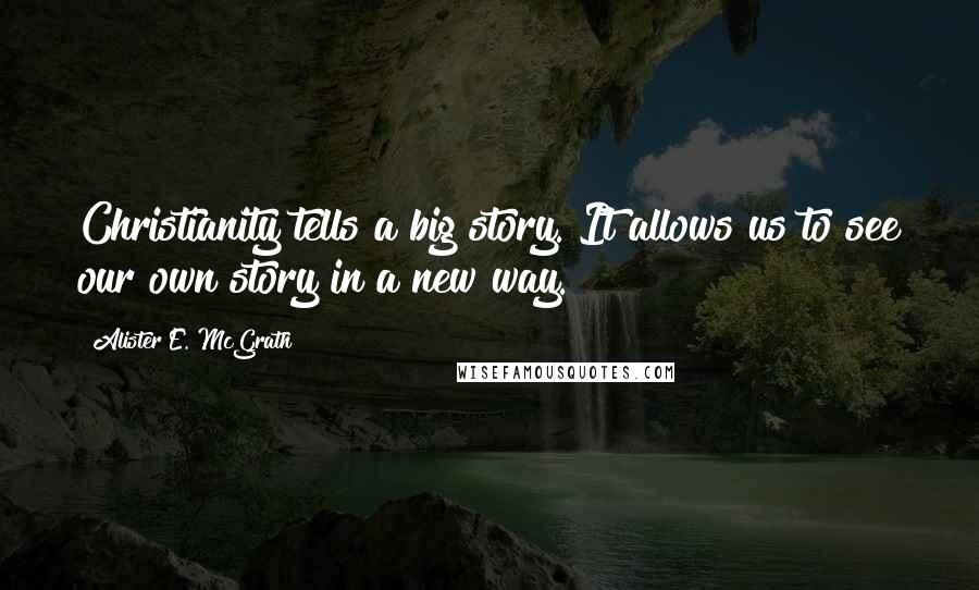 Alister E. McGrath quotes: Christianity tells a big story. It allows us to see our own story in a new way.