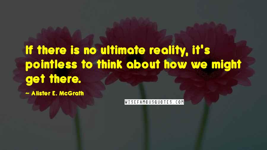 Alister E. McGrath quotes: If there is no ultimate reality, it's pointless to think about how we might get there.