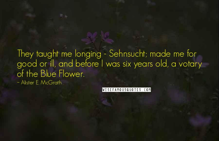 Alister E. McGrath quotes: They taught me longing - Sehnsucht; made me for good or ill, and before I was six years old, a votary of the Blue Flower.