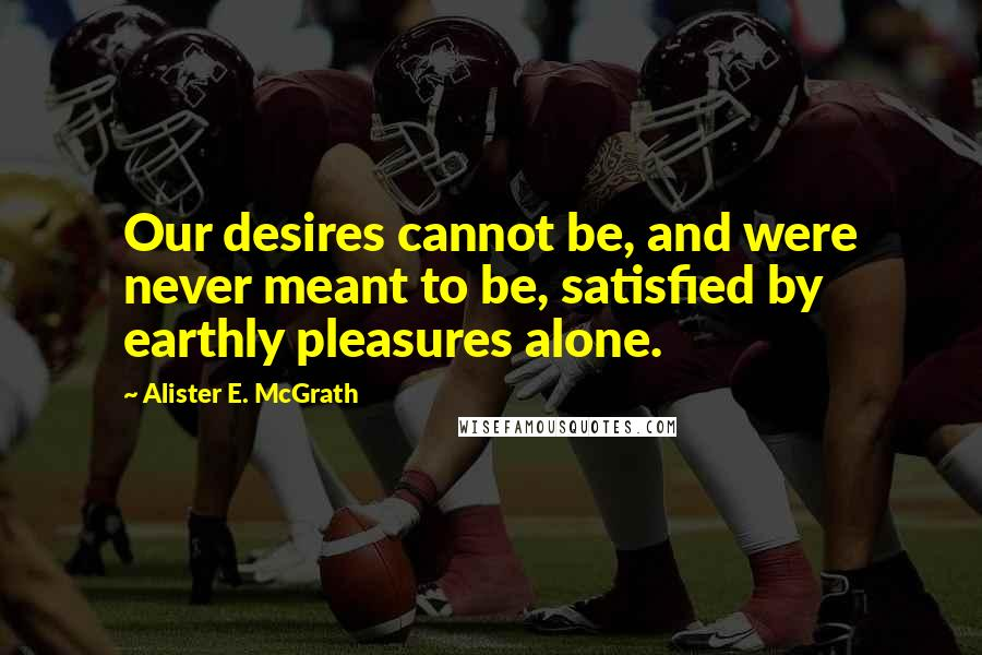 Alister E. McGrath quotes: Our desires cannot be, and were never meant to be, satisfied by earthly pleasures alone.