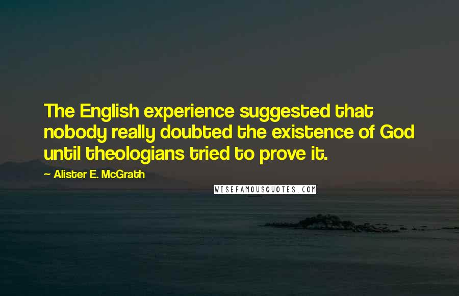 Alister E. McGrath quotes: The English experience suggested that nobody really doubted the existence of God until theologians tried to prove it.