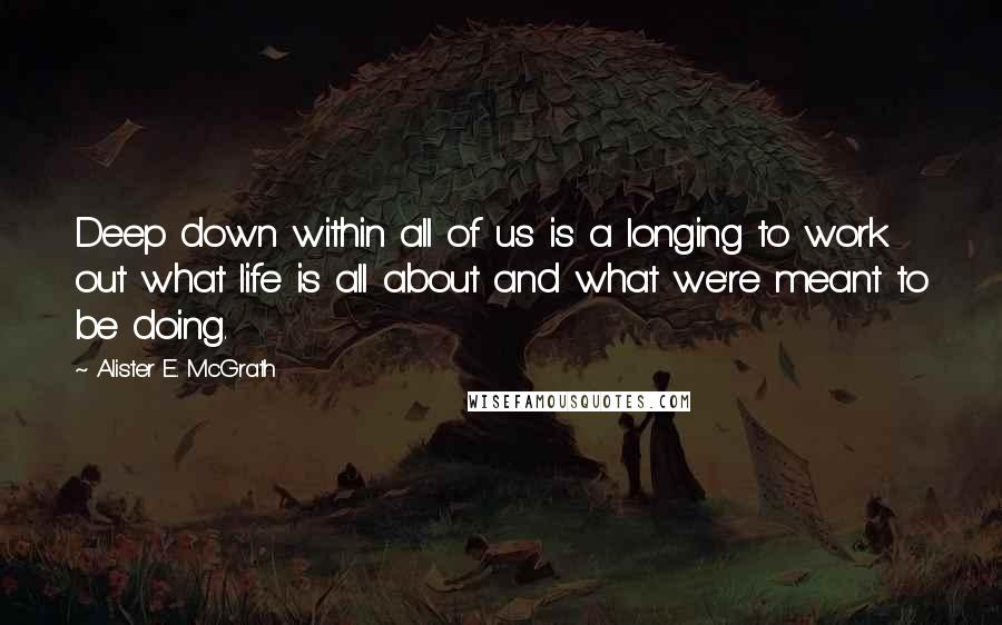 Alister E. McGrath quotes: Deep down within all of us is a longing to work out what life is all about and what we're meant to be doing.