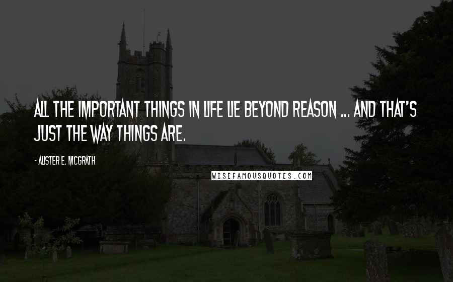 Alister E. McGrath quotes: All the important things in life lie beyond reason ... and that's just the way things are.