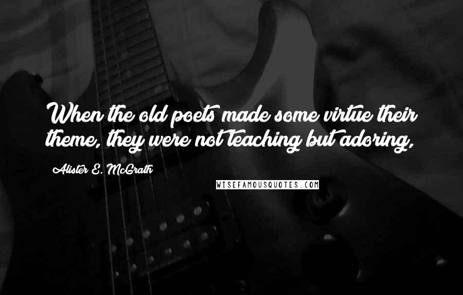 Alister E. McGrath quotes: When the old poets made some virtue their theme, they were not teaching but adoring,