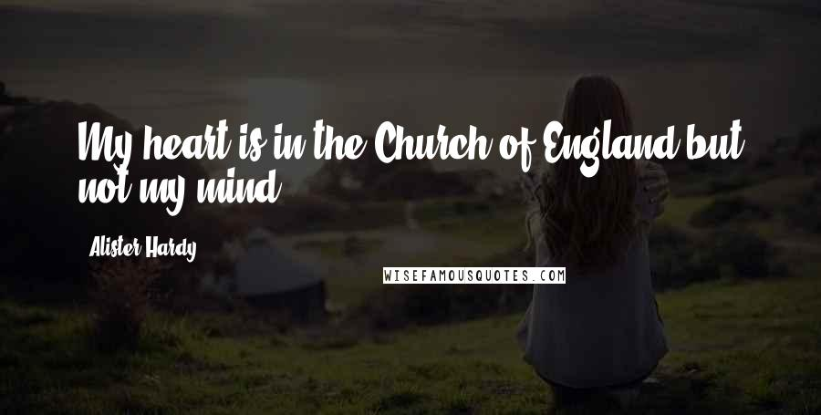 Alister Hardy quotes: My heart is in the Church of England but not my mind.