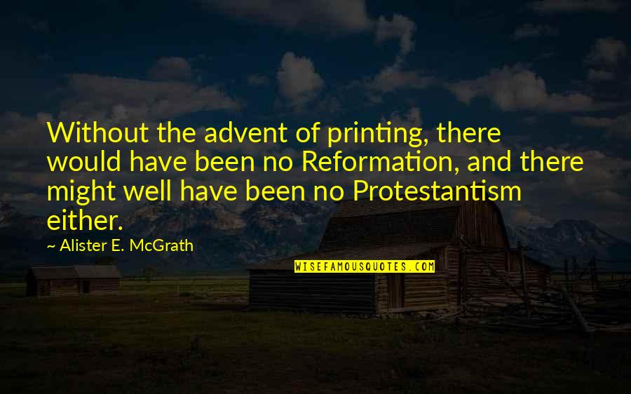 Alister Mcgrath Quotes By Alister E. McGrath: Without the advent of printing, there would have