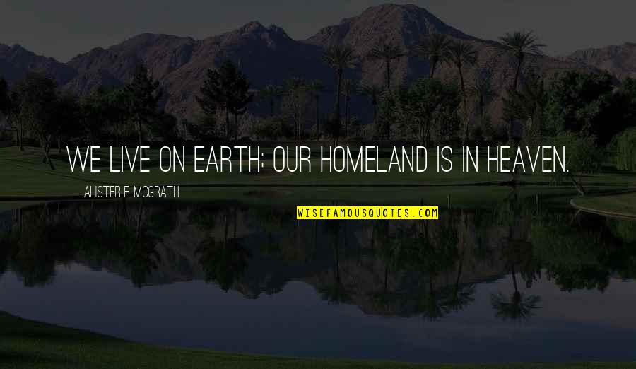 Alister Mcgrath Quotes By Alister E. McGrath: We live on earth; our homeland is in