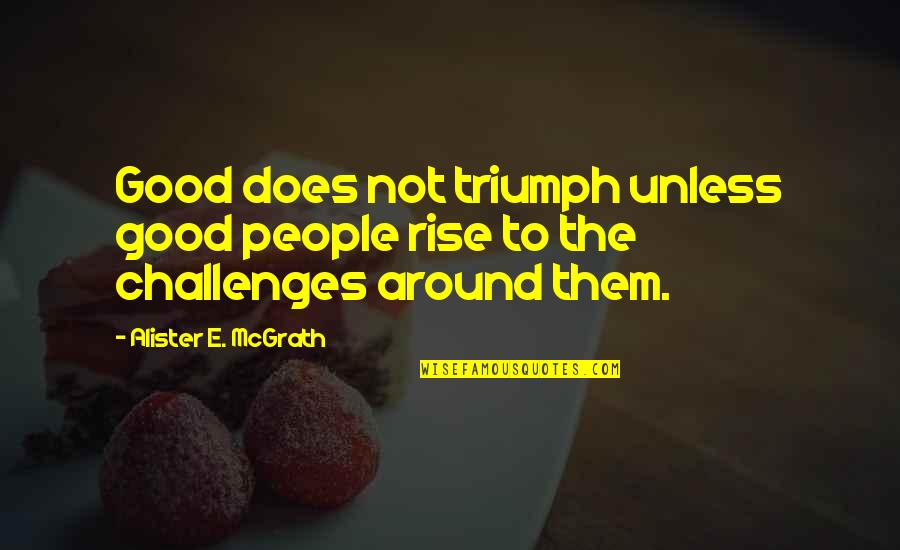 Alister Mcgrath Quotes By Alister E. McGrath: Good does not triumph unless good people rise