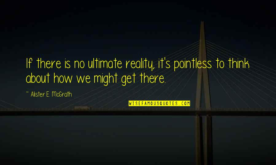 Alister Mcgrath Quotes By Alister E. McGrath: If there is no ultimate reality, it's pointless