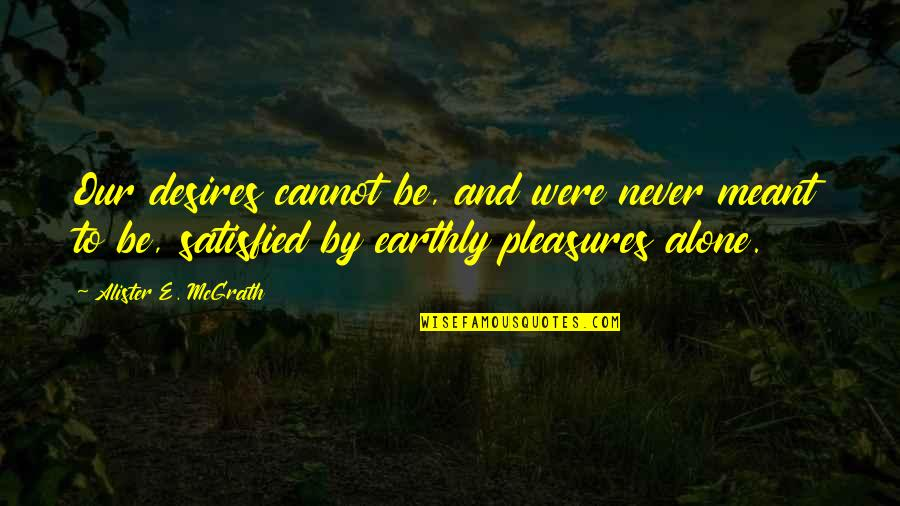 Alister Mcgrath Quotes By Alister E. McGrath: Our desires cannot be, and were never meant