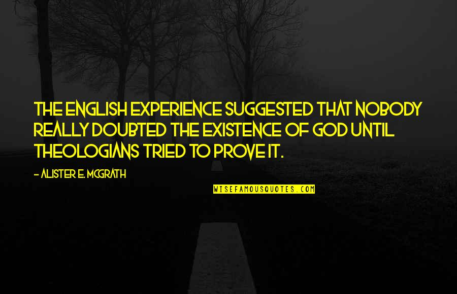 Alister Mcgrath Quotes By Alister E. McGrath: The English experience suggested that nobody really doubted