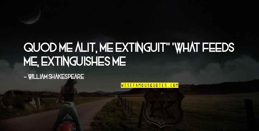 "Alit Quotes By William Shakespeare: Quod me alit, me extinguit"" 'What feeds me,"