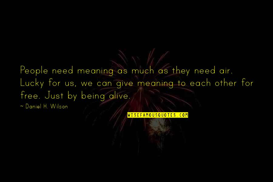 Alive And Free Quotes By Daniel H. Wilson: People need meaning as much as they need