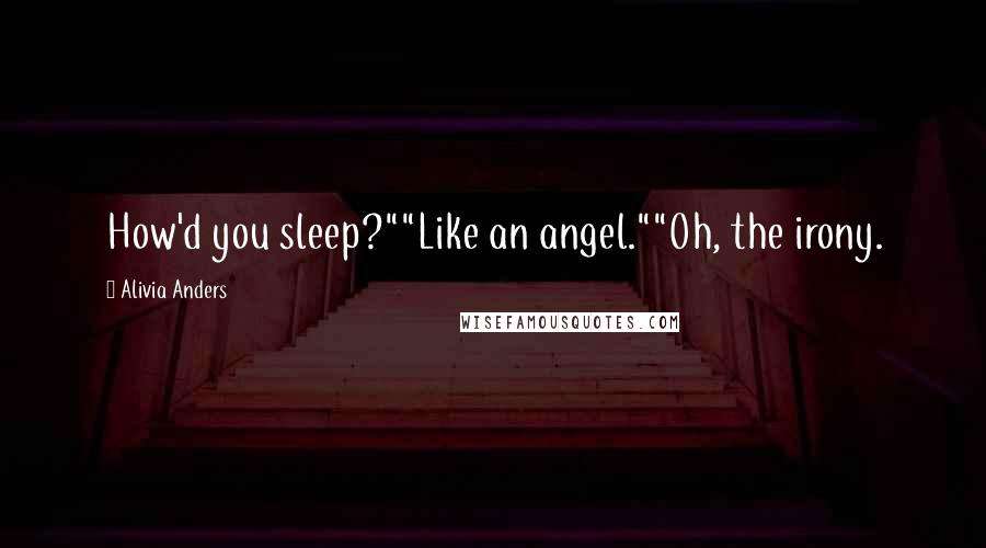 """Alivia Anders quotes: How'd you sleep?""""""""Like an angel.""""""""Oh, the irony."""