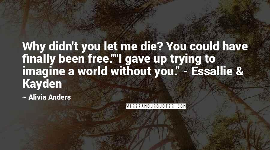"""Alivia Anders quotes: Why didn't you let me die? You could have finally been free.""""""""I gave up trying to imagine a world without you."""" - Essallie & Kayden"""