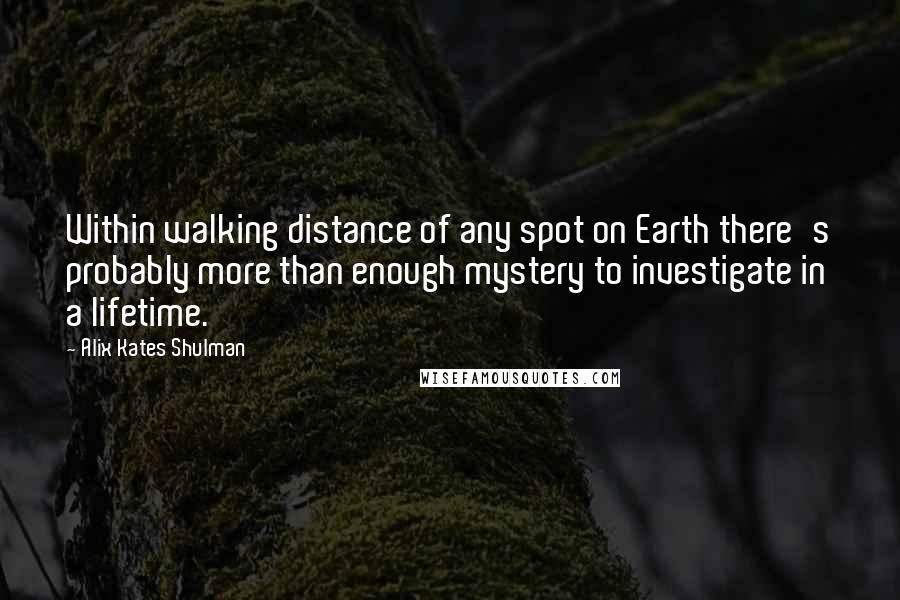 Alix Kates Shulman quotes: Within walking distance of any spot on Earth there's probably more than enough mystery to investigate in a lifetime.