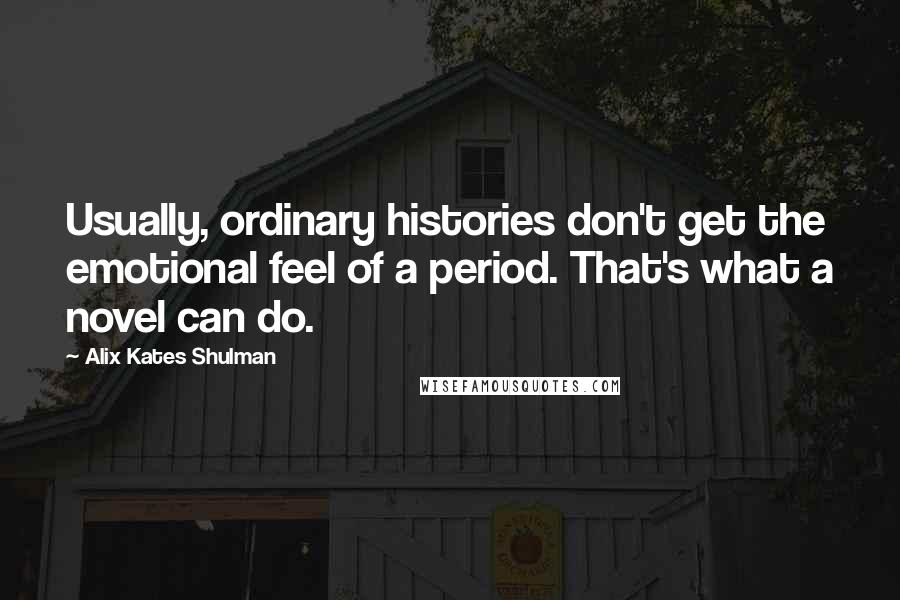 Alix Kates Shulman quotes: Usually, ordinary histories don't get the emotional feel of a period. That's what a novel can do.
