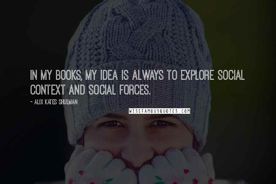 Alix Kates Shulman quotes: In my books, my idea is always to explore social context and social forces.
