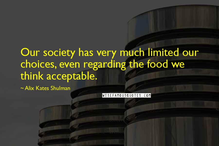 Alix Kates Shulman quotes: Our society has very much limited our choices, even regarding the food we think acceptable.