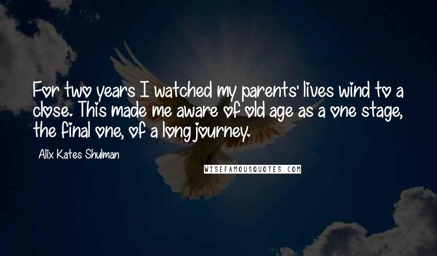 Alix Kates Shulman quotes: For two years I watched my parents' lives wind to a close. This made me aware of old age as a one stage, the final one, of a long journey.