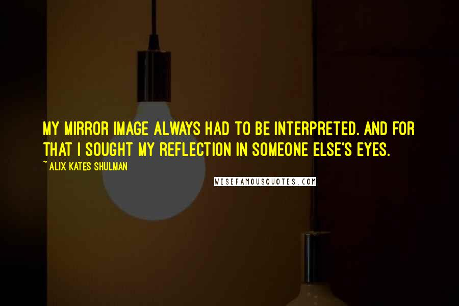 Alix Kates Shulman quotes: My mirror image always had to be interpreted. And for that I sought my reflection in someone else's eyes.