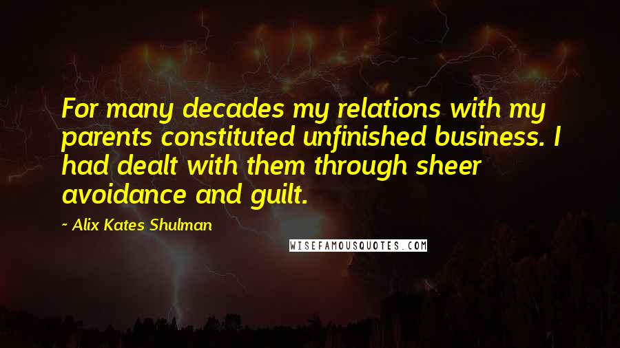 Alix Kates Shulman quotes: For many decades my relations with my parents constituted unfinished business. I had dealt with them through sheer avoidance and guilt.