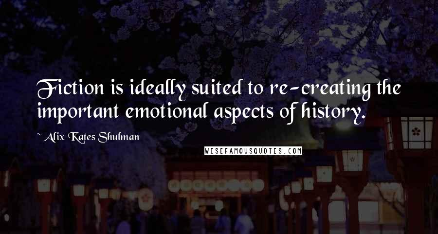 Alix Kates Shulman quotes: Fiction is ideally suited to re-creating the important emotional aspects of history.