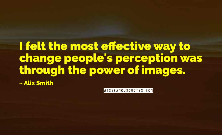 Alix Smith quotes: I felt the most effective way to change people's perception was through the power of images.