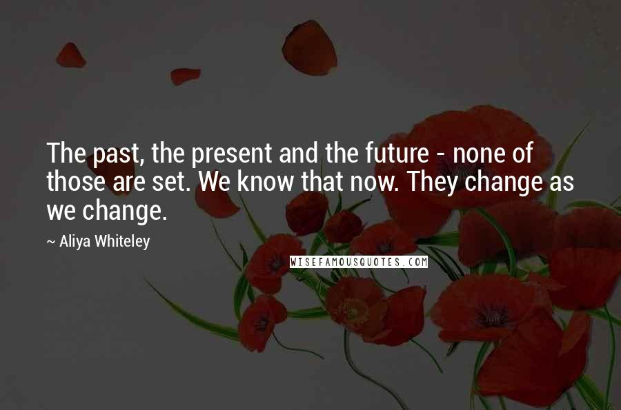 Aliya Whiteley quotes: The past, the present and the future - none of those are set. We know that now. They change as we change.