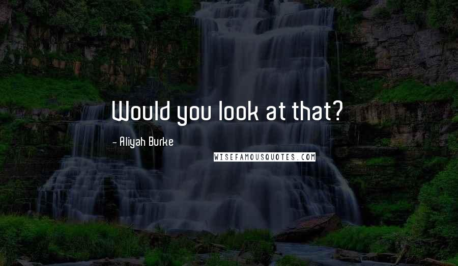 Aliyah Burke quotes: Would you look at that?