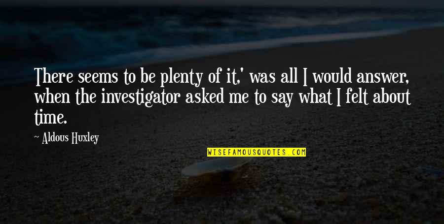 All About Me Quotes By Aldous Huxley: There seems to be plenty of it,' was