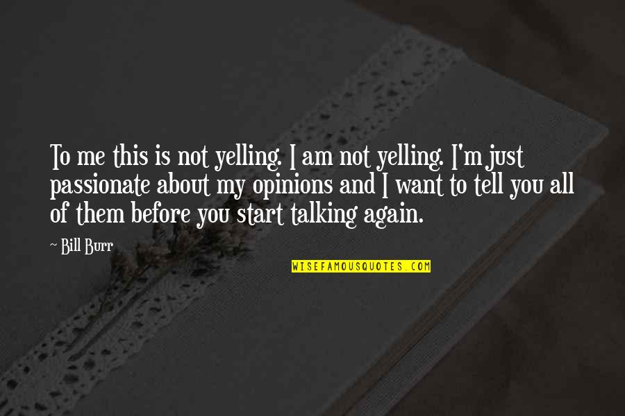 All About Me Quotes By Bill Burr: To me this is not yelling. I am